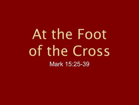 "At the Foot of the Cross Mark 15:25-39. Mark 15:25-39, NIV ""25 It was the third hour when they crucified him. 26 The written notice of the charge against."