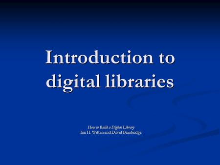 Introduction to digital libraries How to Build a Digital Library Ian H. Witten and David Bainbridge.