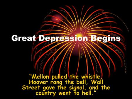 "Great Depression Begins ""Mellon pulled the whistle, Hoover rang the bell, Wall Street gave the signal, and the country went to hell."""