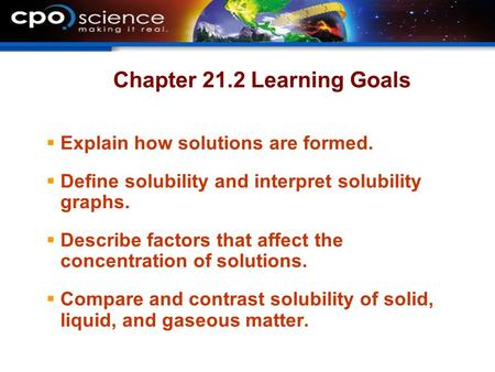 Chapter 21.2 Learning Goals  Explain how solutions are formed.  Define solubility and interpret solubility graphs.  Describe factors that affect the.