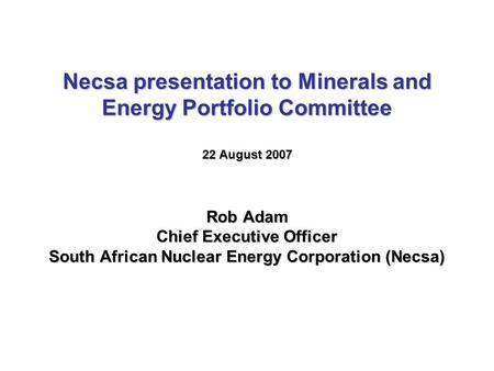 Necsa presentation to Minerals and Energy Portfolio Committee 22 August 2007 Rob Adam Chief Executive Officer South African Nuclear Energy Corporation.