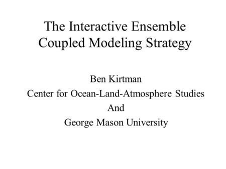 The Interactive Ensemble Coupled Modeling Strategy Ben Kirtman Center for Ocean-Land-Atmosphere Studies And George Mason University.