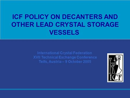 International Crystal Federation XVII Technical Exchange Conference Telfs, Austria – 9 October 2005 ICF POLICY ON DECANTERS AND OTHER LEAD CRYSTAL STORAGE.