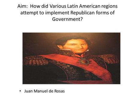 Aim: How did Various Latin American regions attempt to implement Republican forms of Government? Juan Manuel de Rosas.