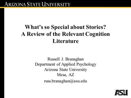 What's so Special about Stories? A Review of the Relevant Cognition Literature Russell J. Branaghan Department of Applied Psychology Arizona State University.