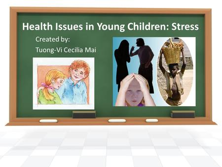 Health Issues in Young Children: Stress Created by: Tuong-Vi Cecilia Mai.