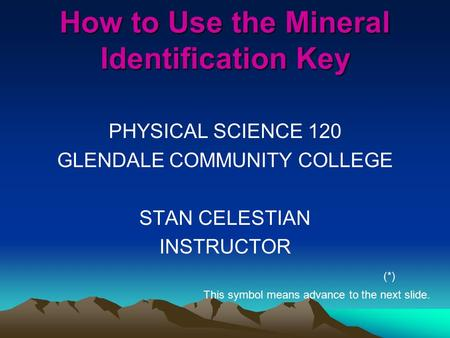 How to Use the Mineral Identification Key PHYSICAL SCIENCE 120 GLENDALE COMMUNITY COLLEGE STAN CELESTIAN INSTRUCTOR (*) This symbol means advance to the.