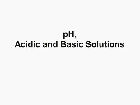 pH, Acidic and Basic Solutions