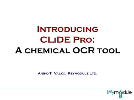Introducing CLiDE Pro: A chemical OCR tool Aniko T. Valko, Keymodule Ltd.