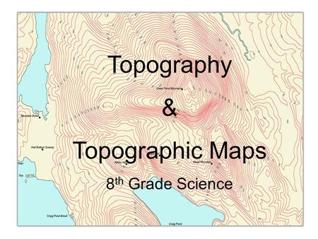 Topography & Topographic Maps 8 th Grade Science.
