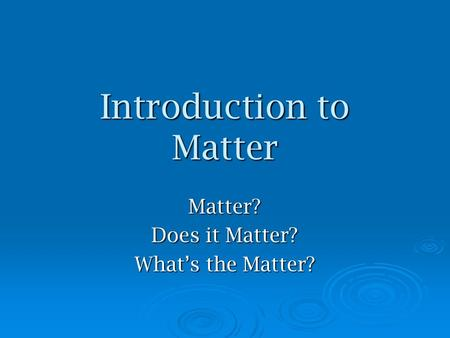 Introduction to Matter Matter? Does it Matter? What's the Matter?