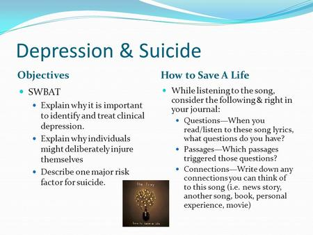 Depression & Suicide Objectives How to Save A Life SWBAT Explain why it is important to identify and treat clinical depression. Explain why individuals.