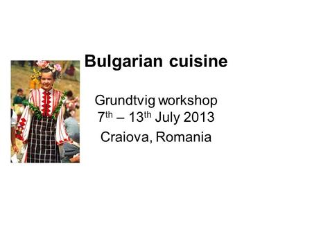 Bulgarian cuisine Grundtvig workshop 7 th – 13 th July 2013 Craiova, Romania.