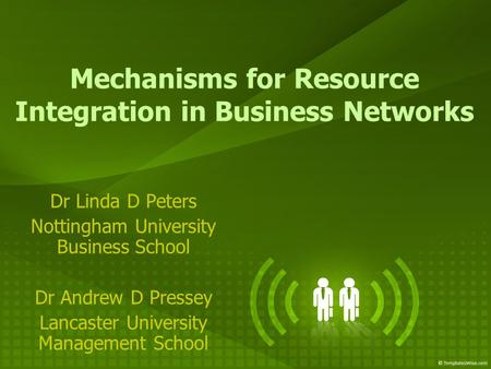Mechanisms for Resource Integration in Business Networks Dr Linda D Peters Nottingham University Business School Dr Andrew D Pressey Lancaster University.