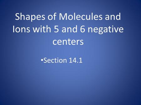Shapes of Molecules and Ions with 5 and 6 negative centers Section 14.1.