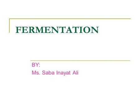 FERMENTATION BY: Ms. Saba Inayat Ali. LEARNING OBJECTIVES At the end of this topic, students will be able to: Identify useful products from microorganisms.