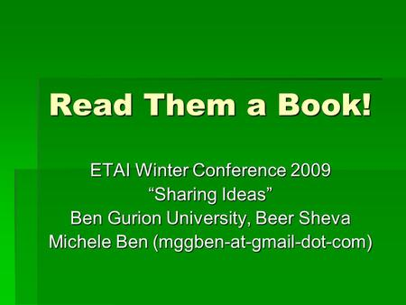"Read Them a Book! ETAI Winter Conference 2009 ""Sharing Ideas"" Ben Gurion University, Beer Sheva Michele Ben (mggben-at-gmail-dot-com)"