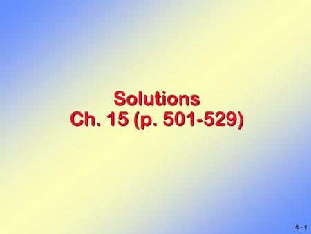 4 - 1 Solutions Ch. 15 (p. 501-529). 4 - 2 Sugar in water Air Dental fillings Saline Solutions Solution: Solution:A homogeneous mixture of two or more.