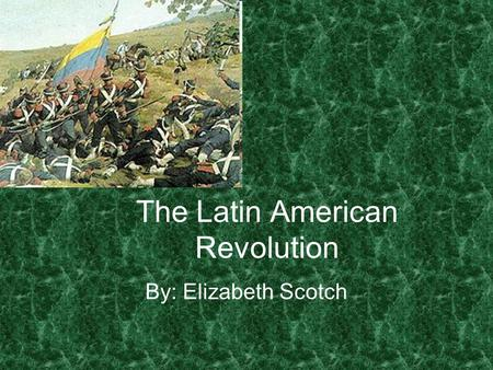 The Latin American Revolution By: Elizabeth Scotch.