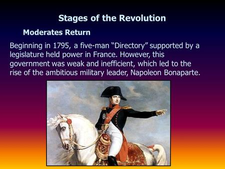 "Moderates Return Stages of the Revolution Beginning in 1795, a five-man ""Directory"" supported by a legislature held power in France. However, this government."