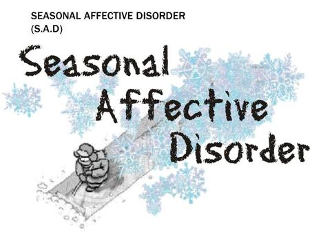 SEASONAL AFFECTIVE DISORDER (S.A.D). WHAT IS SEASONAL AFFECTIVE DISORDER? Seasonal affective disorder (SAD) is a kind of depression that occurs at a certain.
