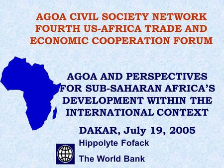 Hippolyte Fofack The World Bank AGOA CIVIL SOCIETY NETWORK FOURTH US-AFRICA TRADE AND ECONOMIC COOPERATION FORUM AGOA AND PERSPECTIVES FOR SUB-SAHARAN.