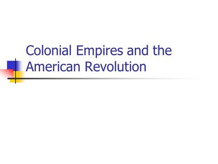 Colonial Empires and the American Revolution. Colonial Empires in Latin America After the Spanish and Portuguese colonized the Americas, a new civilization.