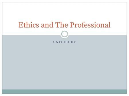 UNIT EIGHT Ethics and The Professional. Welcome! Any questions?