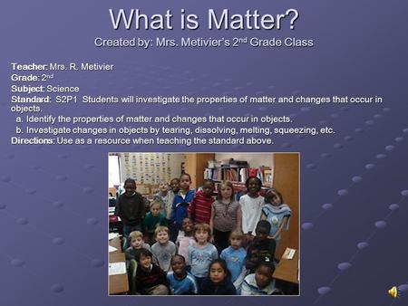 What is Matter? Created by: Mrs. Metivier's 2 nd Grade Class Teacher: Mrs. R. Metivier Grade: 2 nd Subject: Science Standard: S2P1 Students will investigate.