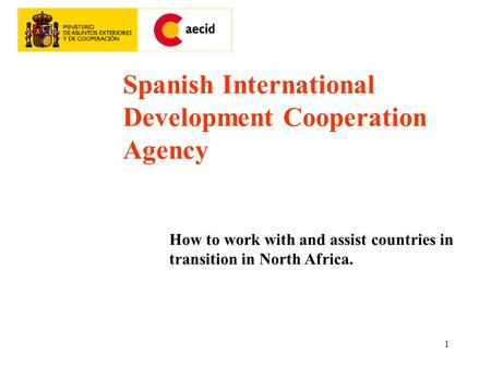 1 Spanish International Development Cooperation Agency How to work with and assist countries in transition in North Africa.
