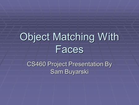 Object Matching With Faces CS460 Project Presentation By Sam Buyarski.