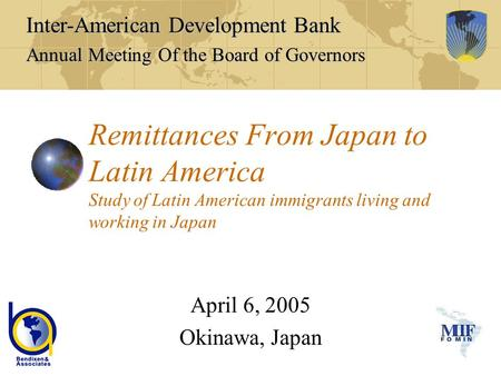 Remittances From Japan to Latin America Study of Latin American immigrants living and working in Japan April 6, 2005 Okinawa, Japan Inter-American Development.