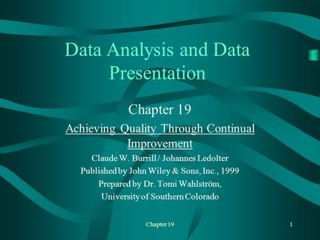Chapter 191 Data Analysis and Data Presentation Chapter 19 Achieving Quality Through Continual Improvement Claude W. Burrill / Johannes Ledolter Published.