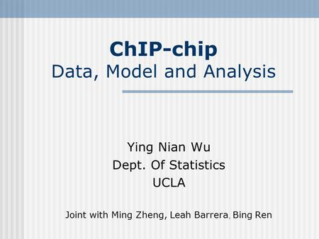 ChIP-chip Data, Model and Analysis Ying Nian Wu Dept. Of Statistics UCLA Joint with Ming Zheng, Leah Barrera, Bing Ren.