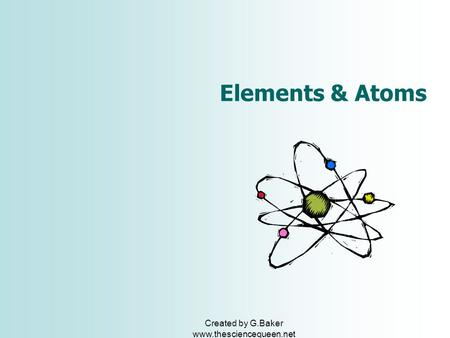 Created by G.Baker www.thesciencequeen.net Elements & Atoms.