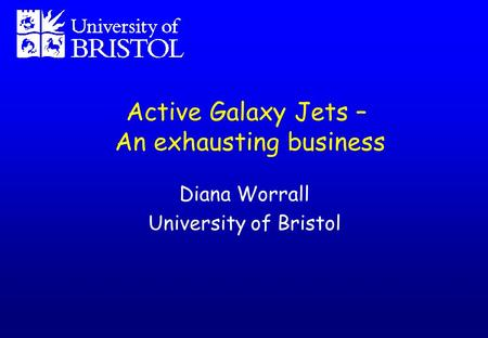 Active Galaxy Jets – An exhausting business Diana Worrall University of Bristol.