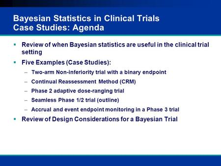 Bayesian Statistics in Clinical Trials Case Studies: Agenda