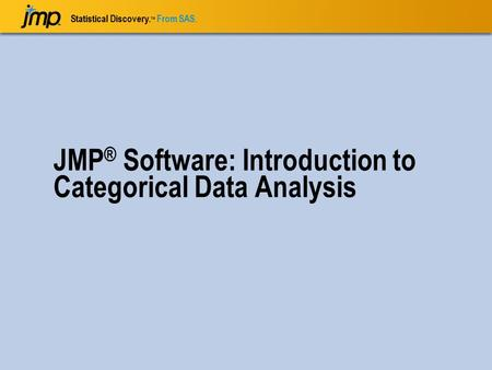 Statistical Discovery. TM From SAS. JMP ® Software: Introduction to Categorical Data Analysis.