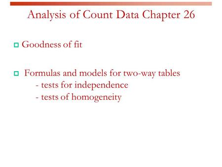 Analysis of Count Data Chapter 26  Goodness of fit  Formulas and models for two-way tables - tests for independence - tests of homogeneity.