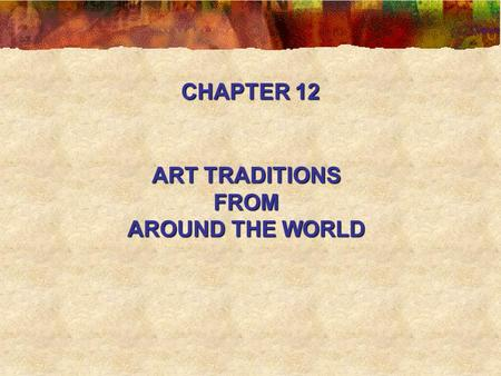 CHAPTER 12 ART TRADITIONS FROM AROUND THE WORLD.