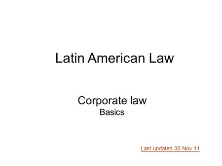 Corporate law Basics Last updated 30 Nov 11 Latin American Law.