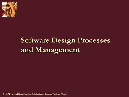 © 2007 Pearson Education, Inc. Publishing as Pearson Addison-Wesley 1 Software Design Processes and Management.