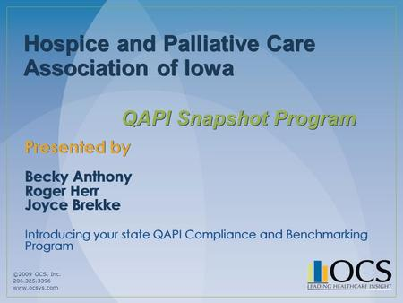 ©2009 OCS, Inc. 206.325.3396 www.ocsys.com Hospice and Palliative Care Association of Iowa QAPI Snapshot Program Presented by Becky Anthony Roger Herr.