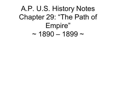 "A.P. U.S. History Notes Chapter 29: ""The Path of Empire"" ~ 1890 – 1899 ~"