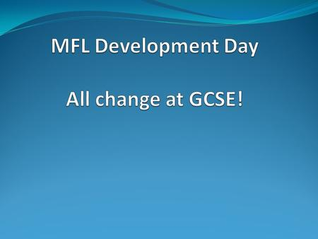 MFL Development Day All change at GCSE!
