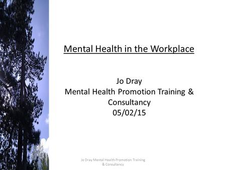 Mental Health in the Workplace Jo Dray Mental Health Promotion Training & Consultancy 05/02/15 Jo Dray Mental Health Promotion Training & Consultancy.
