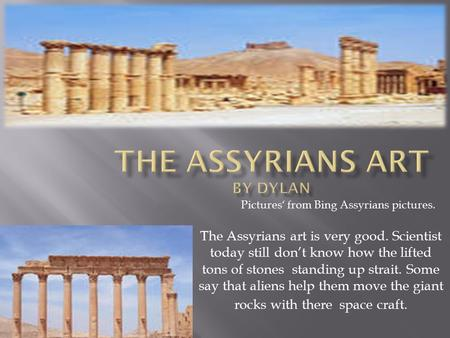 The Assyrians art is very good. Scientist today still don't know how the lifted tons of stones standing up strait. Some say that aliens help them move.
