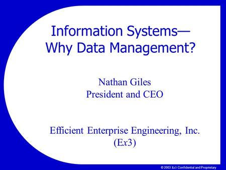 Ex3Ex3 © 2003 Ex3 Confidential and Proprietary Nathan Giles President and CEO Efficient Enterprise Engineering, Inc. (Ex3) Information Systems— Why Data.