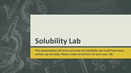 Solubility Lab This presentation will show you how the Solubility Lab could have been written up correctly. Please make corrections on your own lab.