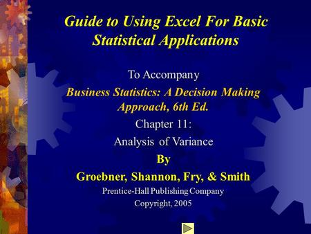 Guide to Using Excel For Basic Statistical Applications To Accompany Business Statistics: A Decision Making Approach, 6th Ed. Chapter 11: Analysis of Variance.